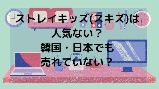 ストレイキッズ(スキズ)は人気ない?韓国・日本でも売れていない?