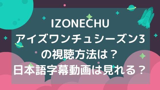 IZONECHUアイズワンチュシーズン3の視聴方法は?日本語字幕動画は見れる?