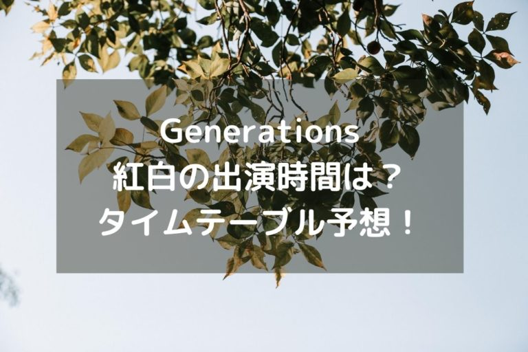 Generations紅白の出演時間は?タイムテーブル予想!