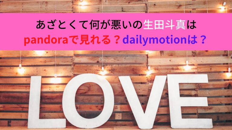 あざとくて何が悪いの生田斗真はpandoraで見れる?dailymotionは?