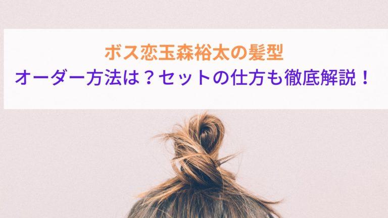 ボス恋玉森裕太の髪型のオーダー方法は?セットの仕方も徹底解説!