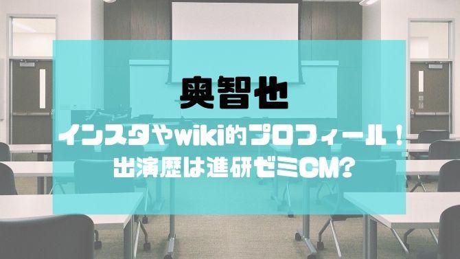 奥智也のインスタやwiki的プロフィール!出演歴は進研ゼミCM?