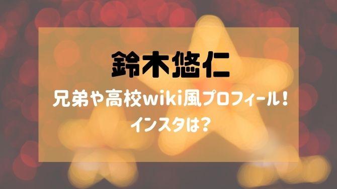 鈴木悠仁の兄弟や高校wiki風プロフィール!インスタは?