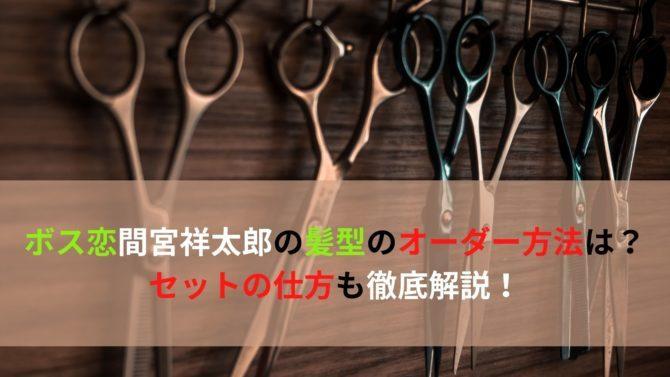 ボス恋間宮祥太郎の髪型のオーダー方法は?セットの仕方も徹底解説!