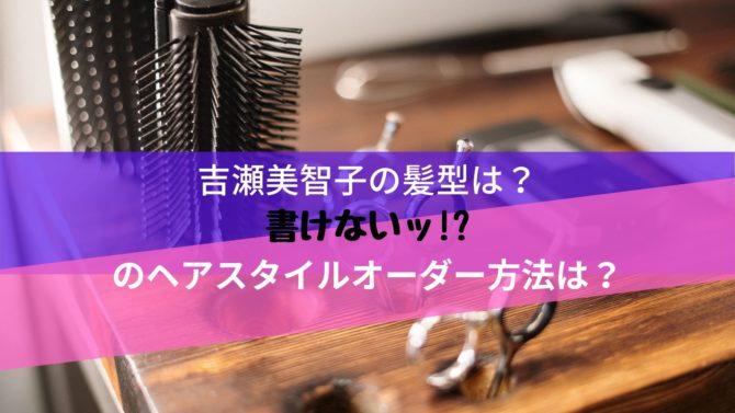 吉瀬美智子の髪型は?書けないッ!?のヘアスタイルオーダー方法は?