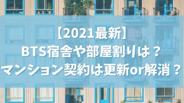 【2021最新】BTSの宿舎や部屋割りは?マンション契約は更新or解消?