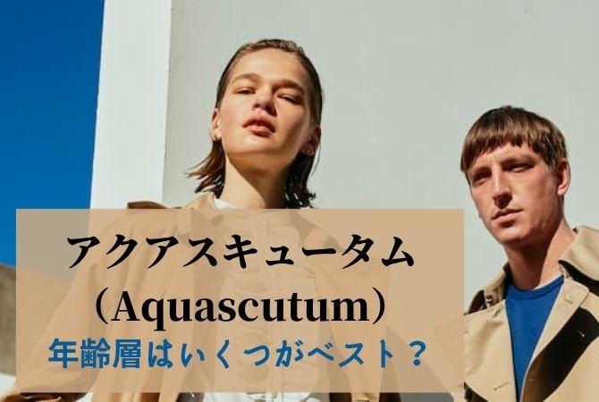 アクアスキュータム(Aquascutum)年齢層はいくつがベスト?